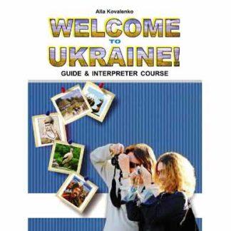 Welcome to Ukraine! Запрошуємо до України! Навчальний посібник